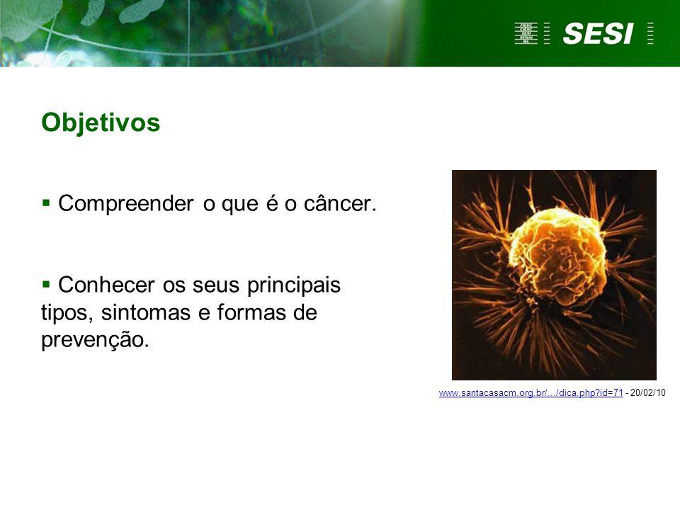 Objetivos  Compreender o que é o câncer.  Conhecer os seus principais tipos, sintomas e formas de prevenção. www.santacasacm.org.br/.../dica.php?id=
