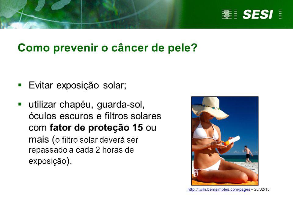 Como prevenir o câncer de pele?  Evitar exposição solar;  utilizar chapéu, guarda-sol, óculos escuros e filtros solares com fator de proteção 15 ou