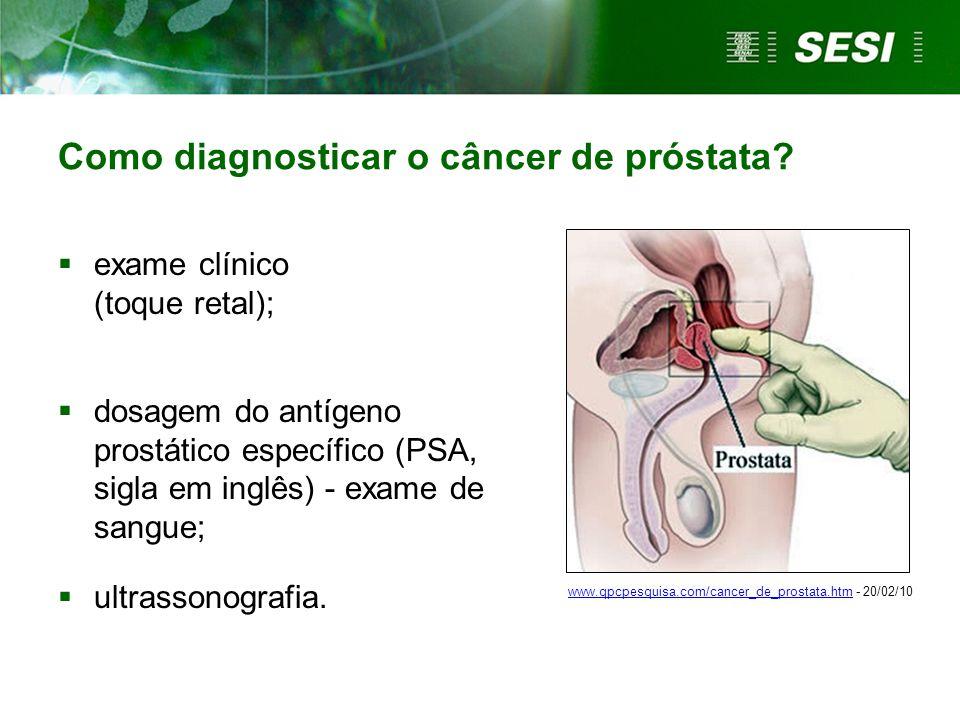 Como diagnosticar o câncer de próstata?  exame clínico (toque retal);  dosagem do antígeno prostático específico (PSA, sigla em inglês) - exame de s