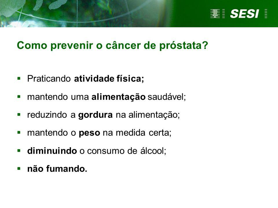 Como prevenir o câncer de próstata?  Praticando atividade física;  mantendo uma alimentação saudável;  reduzindo a gordura na alimentação;  manten