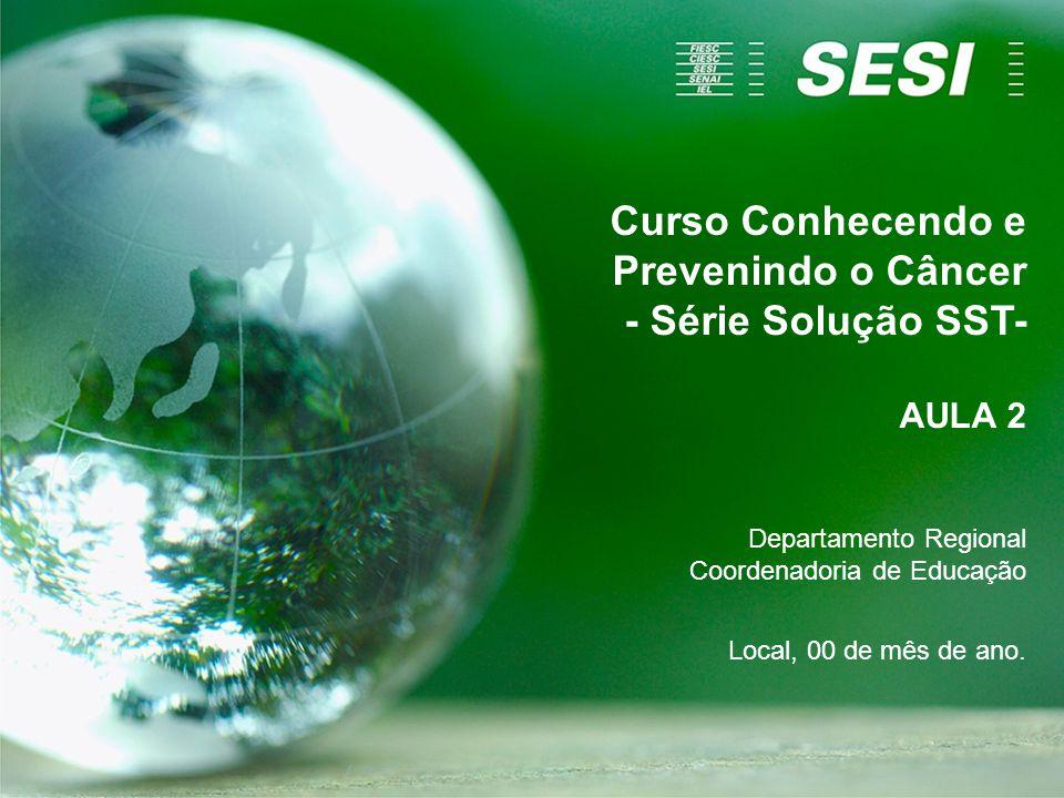 Curso Conhecendo e Prevenindo o Câncer - Série Solução SST- AULA 2 Departamento Regional Coordenadoria de Educação Local, 00 de mês de ano.