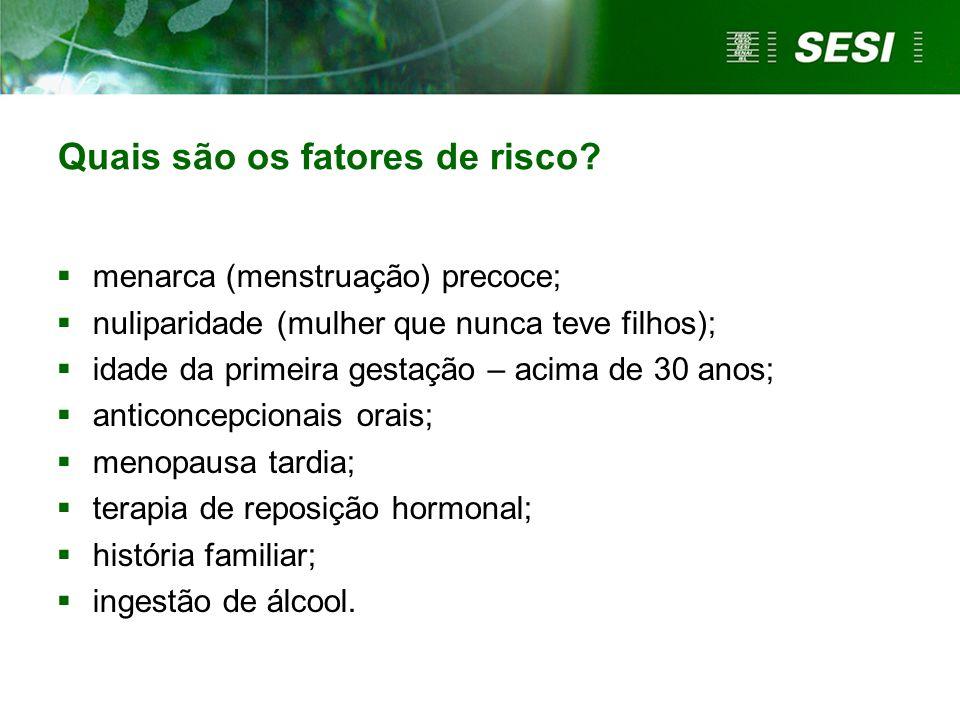 Quais são os fatores de risco?  menarca (menstruação) precoce;  nuliparidade (mulher que nunca teve filhos);  idade da primeira gestação – acima de