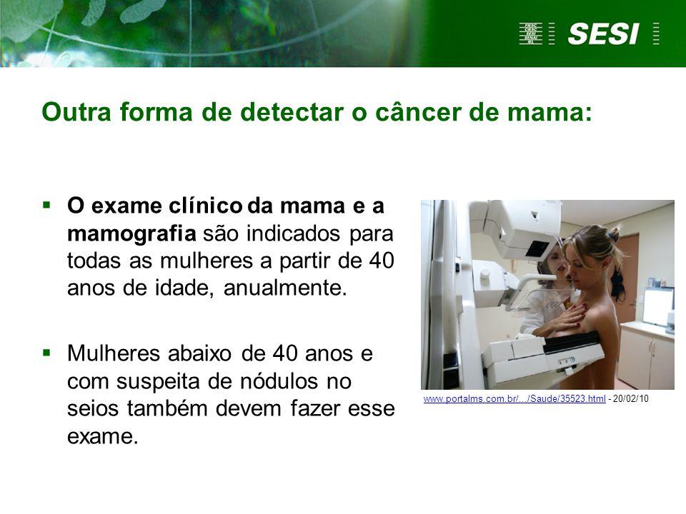 Outra forma de detectar o câncer de mama:  O exame clínico da mama e a mamografia são indicados para todas as mulheres a partir de 40 anos de idade,