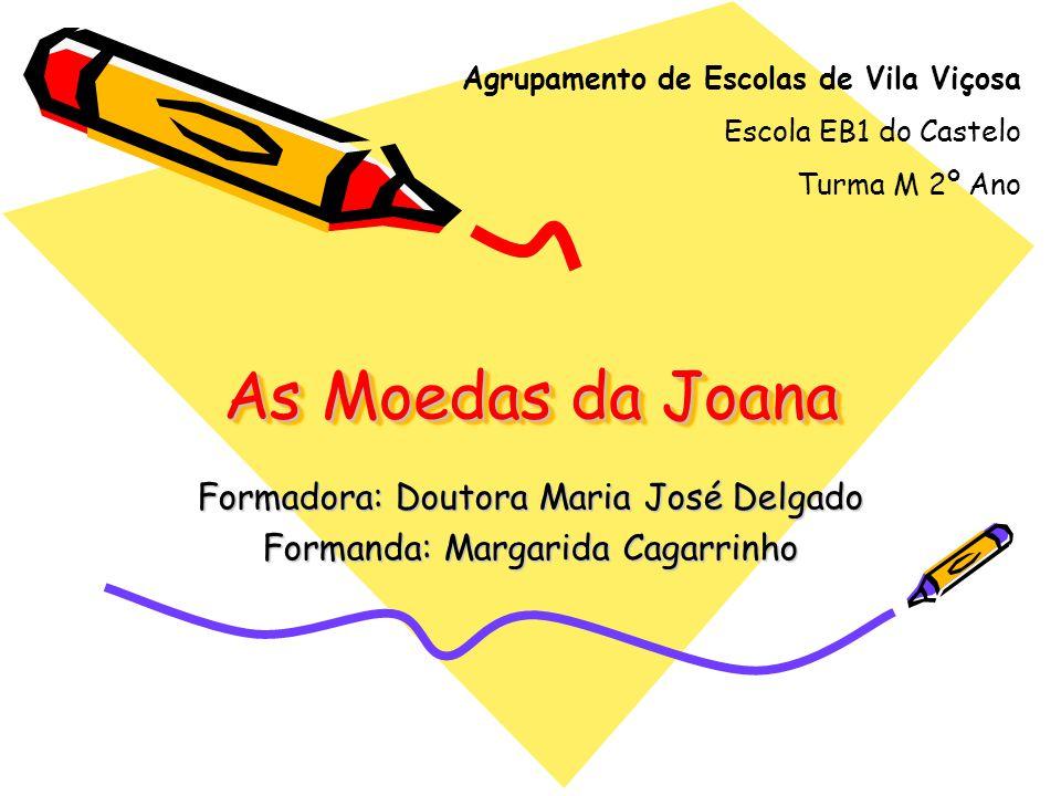 As Moedas da Joana Formadora: Doutora Maria José Delgado Formanda: Margarida Cagarrinho Agrupamento de Escolas de Vila Viçosa Escola EB1 do Castelo Tu