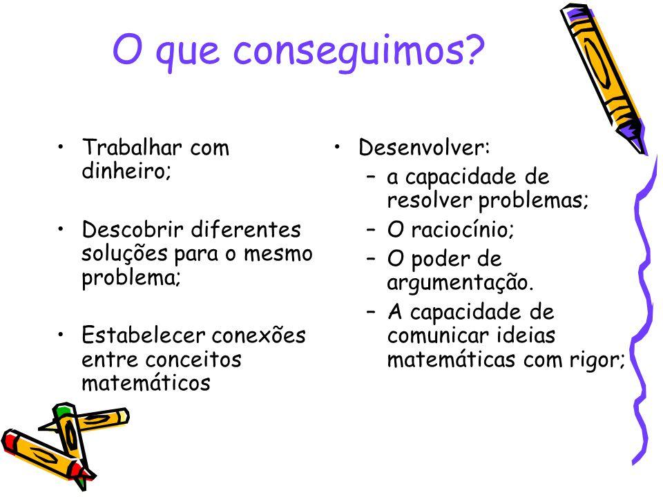 O que conseguimos? •Trabalhar com dinheiro; •Descobrir diferentes soluções para o mesmo problema; •Estabelecer conexões entre conceitos matemáticos •D