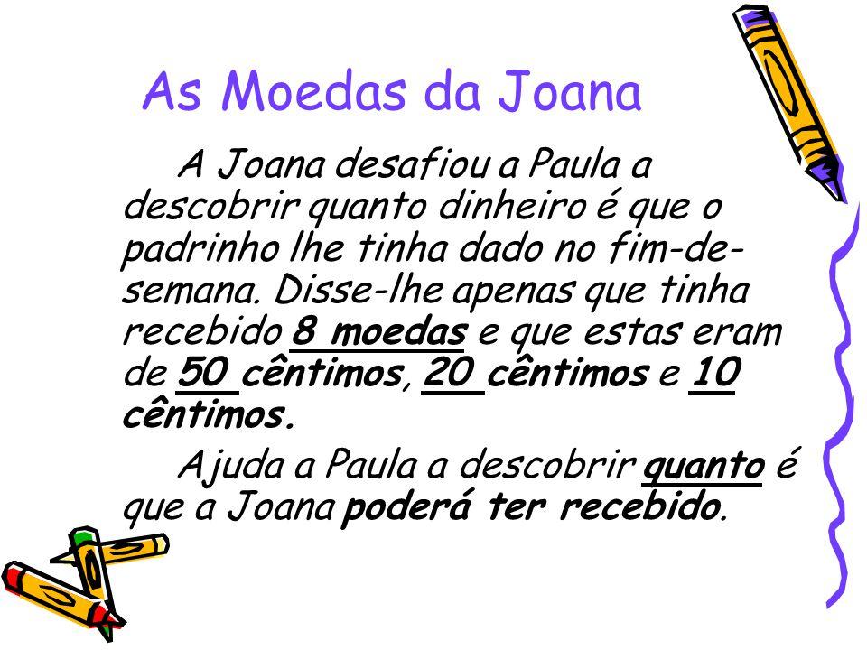As Moedas da Joana A Joana desafiou a Paula a descobrir quanto dinheiro é que o padrinho lhe tinha dado no fim-de- semana. Disse-lhe apenas que tinha