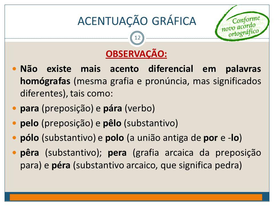 ACENTUAÇÃO GRÁFICA Prof. Jorge Henrique - 2009 12 OBSERVAÇÃO:  Não existe mais acento diferencial em palavras homógrafas (mesma grafia e pronúncia, m
