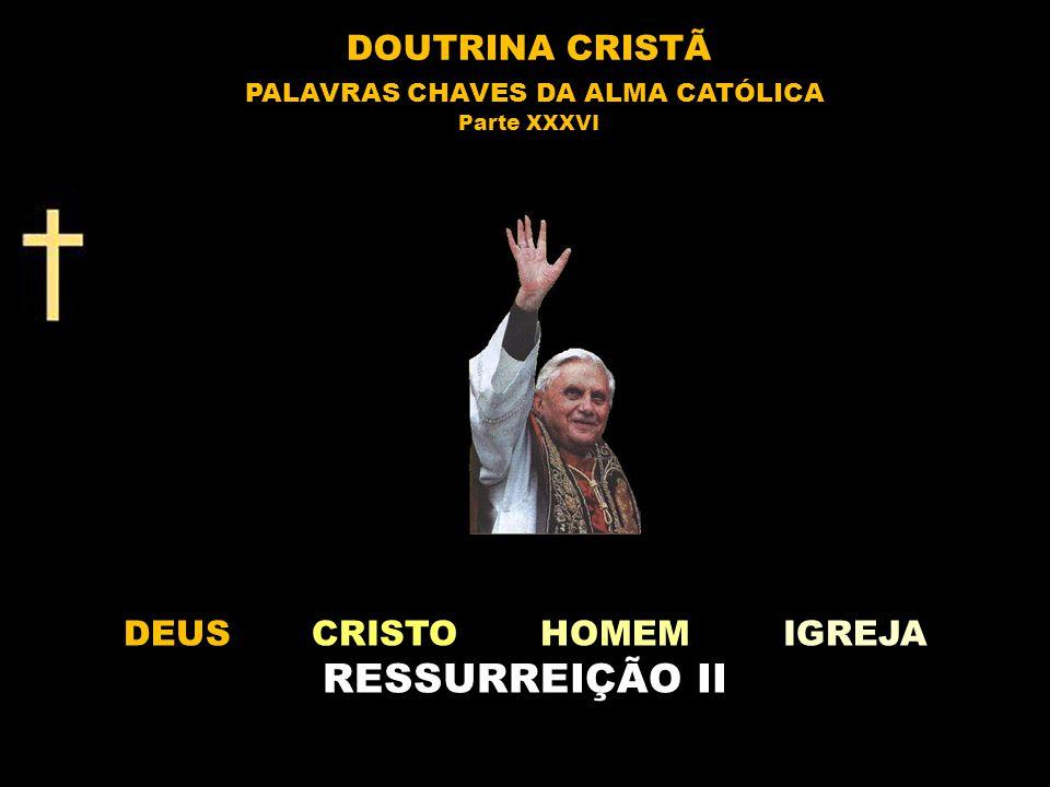 DEUS CRISTO HOMEM IGREJA RESSURREIÇÃO II DOUTRINA CRISTÃ PALAVRAS CHAVES DA ALMA CATÓLICA Parte XXXVI