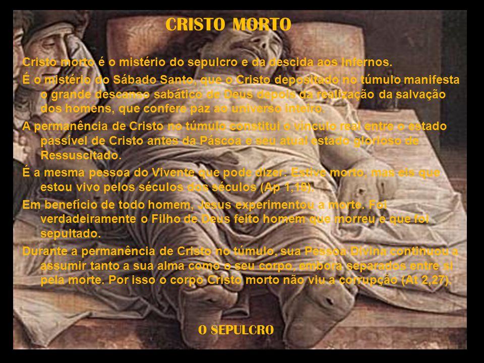 CRISTO MORTO Cristo morto é o mistério do sepulcro e da descida aos Infernos. É o mistério do Sábado Santo, que o Cristo depositado no túmulo manifest