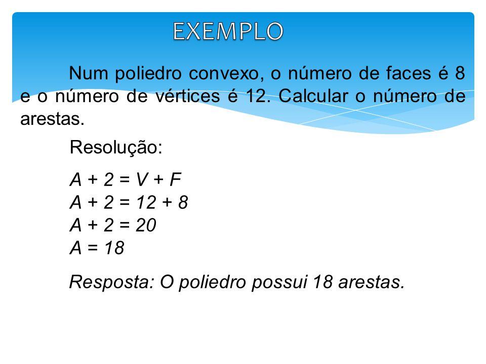 Num poliedro convexo, o número de faces é 8 e o número de vértices é 12. Calcular o número de arestas. A + 2 = V + F A + 2 = 12 + 8 A + 2 = 20 A = 18