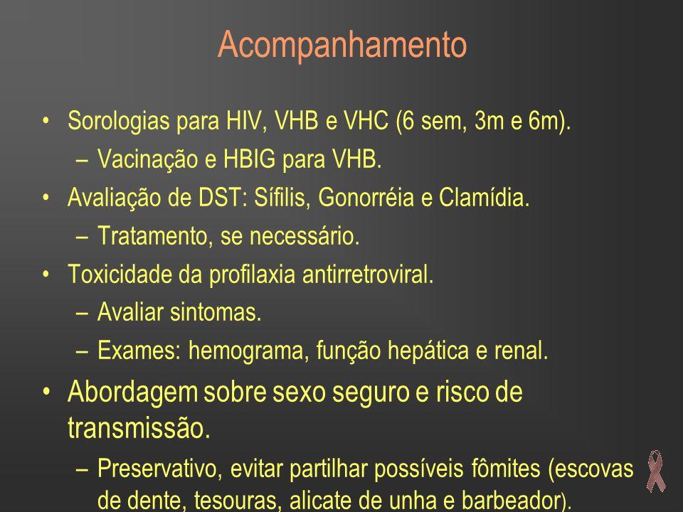 Acompanhamento •Sorologias para HIV, VHB e VHC (6 sem, 3m e 6m). –Vacinação e HBIG para VHB. •Avaliação de DST: Sífilis, Gonorréia e Clamídia. –Tratam