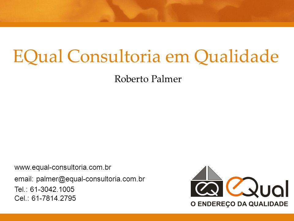 EQual Consultoria em Qualidade Roberto Palmer www.equal-consultoria.com.br email: palmer@equal-consultoria.com.br Tel.: 61-3042.1005 Cel.: 61-7814.279