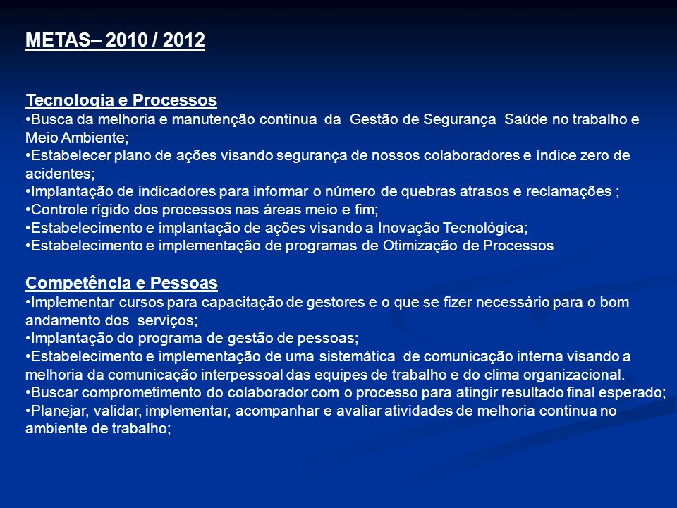 METAS– 2010 / 2012 Tecnologia e Processos •Busca da melhoria e manutenção continua da Gestão de Segurança Saúde no trabalho e Meio Ambiente; •Estabele