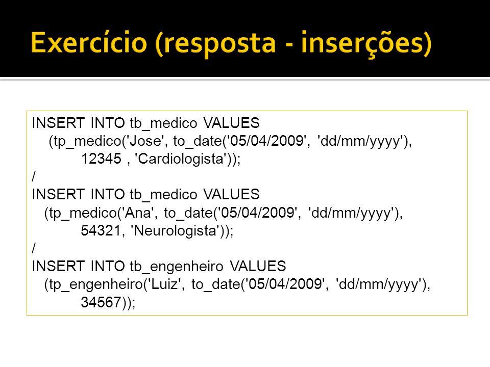 INSERT INTO tb_medico VALUES (tp_medico( Jose , to_date( 05/04/2009 , dd/mm/yyyy ), 12345, Cardiologista )); / INSERT INTO tb_medico VALUES (tp_medico( Ana , to_date( 05/04/2009 , dd/mm/yyyy ), 54321, Neurologista )); / INSERT INTO tb_engenheiro VALUES (tp_engenheiro( Luiz , to_date( 05/04/2009 , dd/mm/yyyy ), 34567));