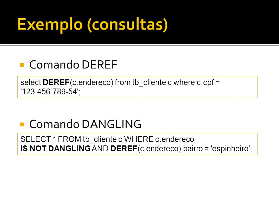  Comando DEREF  Comando DANGLING select DEREF(c.endereco) from tb_cliente c where c.cpf = 123.456.789-54 ; SELECT * FROM tb_cliente c WHERE c.endereco IS NOT DANGLING AND DEREF(c.endereco).bairro = espinheiro ;