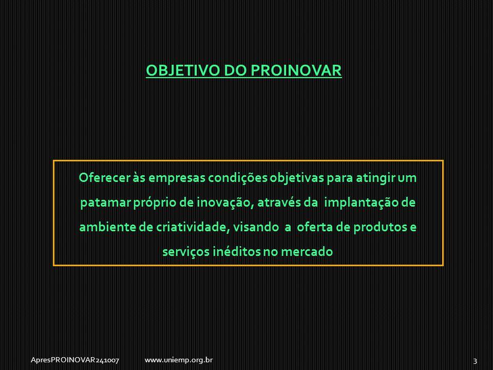 OBJETIVO DO PROINOVAR Oferecer às empresas condições objetivas para atingir um patamar próprio de inovação, através da implantação de ambiente de criatividade, visando a oferta de produtos e serviços inéditos no mercado ApresPROINOVAR2410073www.uniemp.org.br
