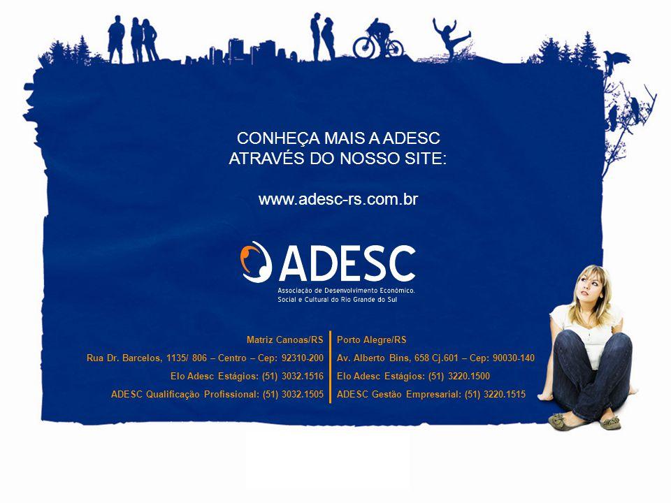 CONHEÇA MAIS A ADESC ATRAVÉS DO NOSSO SITE: www.adesc-rs.com.br Matriz Canoas/RSPorto Alegre/RS Rua Dr.