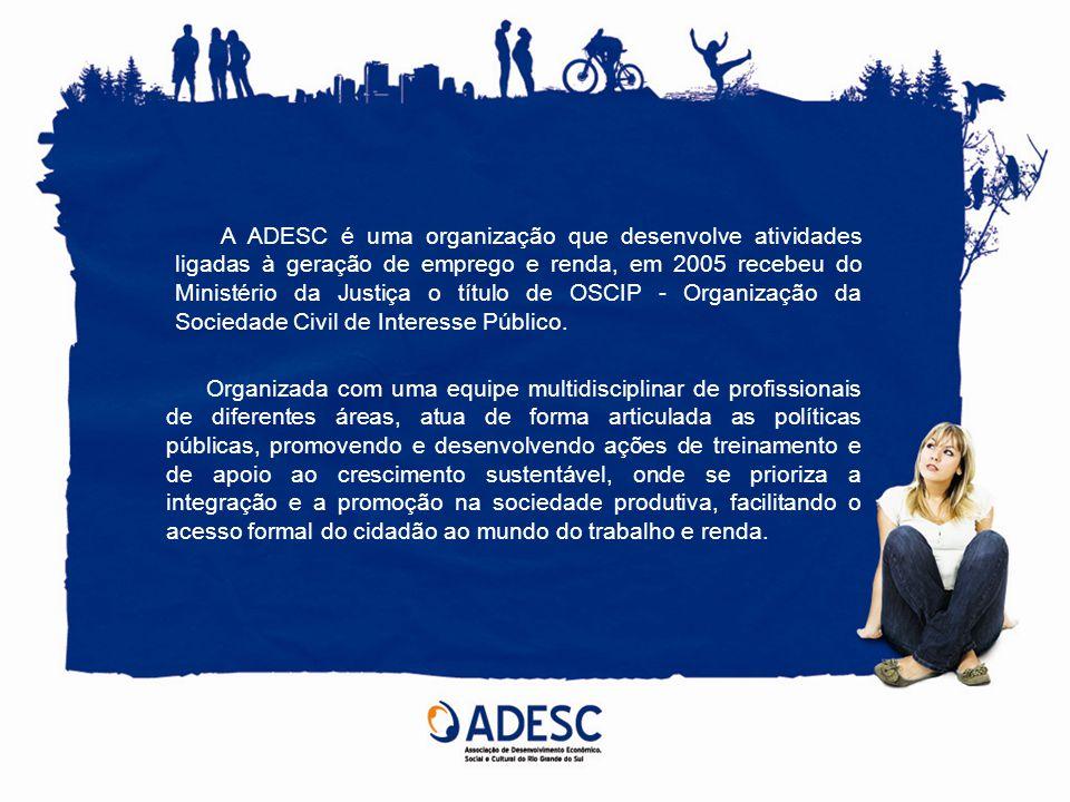 A ADESC é uma organização que desenvolve atividades ligadas à geração de emprego e renda, em 2005 recebeu do Ministério da Justiça o título de OSCIP - Organização da Sociedade Civil de Interesse Público.