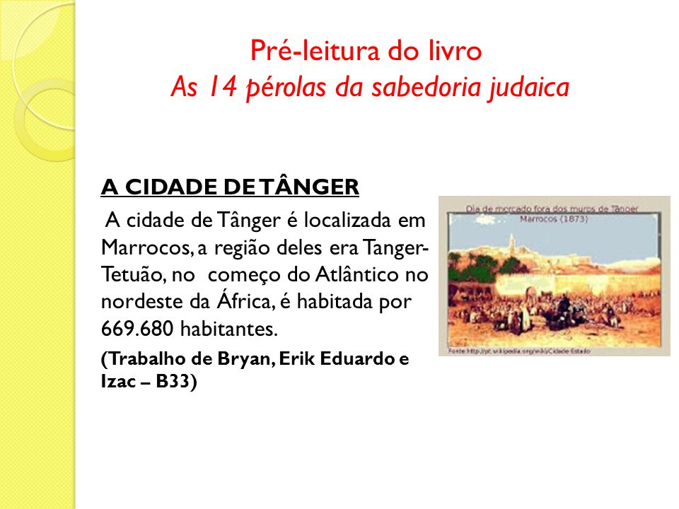 Pré-leitura do livro As 14 pérolas da sabedoria judaica A CIDADE DE TÂNGER A cidade de Tânger é localizada em Marrocos, a região deles era Tanger- Tetuão, no começo do Atlântico no nordeste da África, é habitada por 669.680 habitantes.
