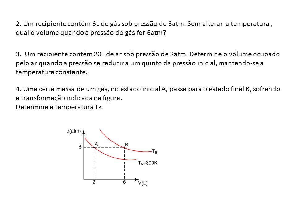 2. Um recipiente contém 6L de gás sob pressão de 3atm. Sem alterar a temperatura, qual o volume quando a pressão do gás for 6atm? 3. Um recipiente con