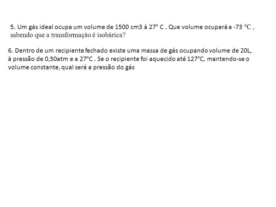 6. Dentro de um recipiente fechado existe uma massa de gás ocupando volume de 20L, à pressão de 0,50atm e a 27 º C. Se o recipiente foi aquecido até 1