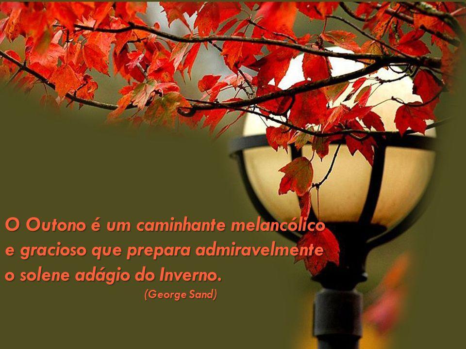 O Outono é um caminhante melancólico e gracioso que prepara admiravelmente o solene adágio do Inverno. (George Sand) (George Sand)