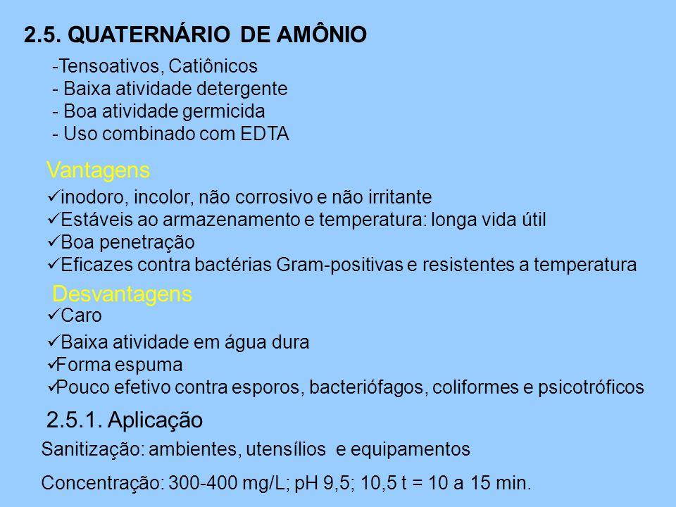 2.5. QUATERNÁRIO DE AMÔNIO -Tensoativos, Catiônicos - Baixa atividade detergente - Boa atividade germicida - Uso combinado com EDTA Vantagens  inodor