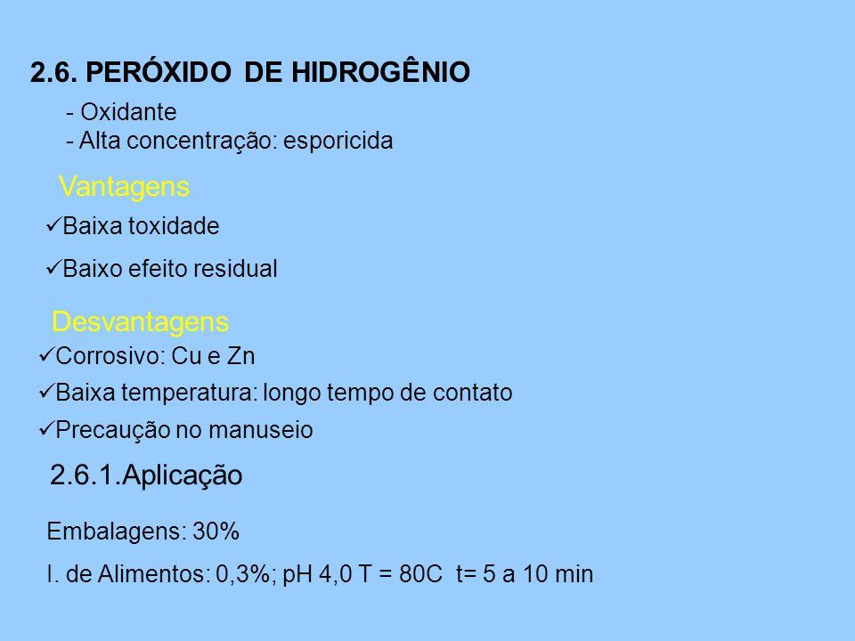 2.6. PERÓXIDO DE HIDROGÊNIO - Oxidante - Alta concentração: esporicida Vantagens  Baixa toxidade  Baixo efeito residual Desvantagens  Corrosivo: Cu