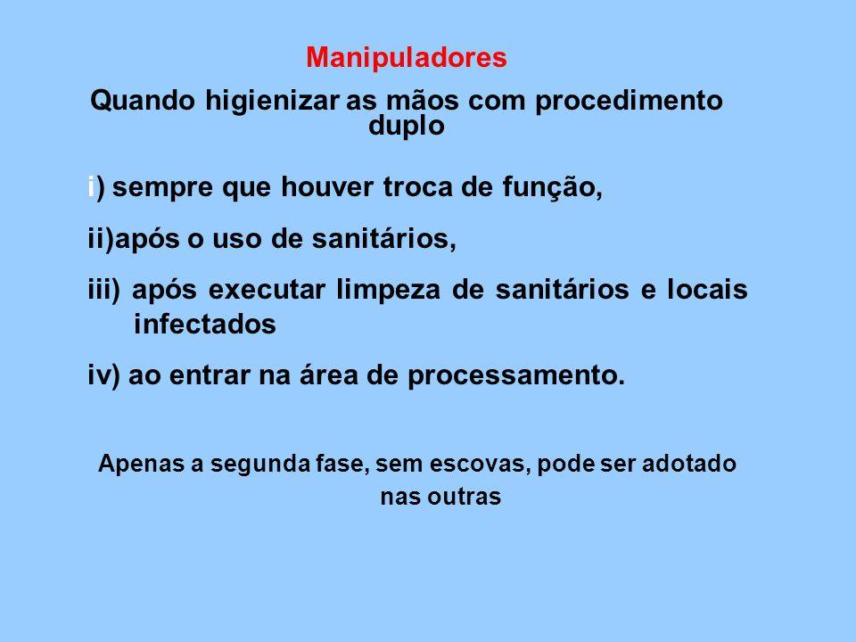 Manipuladores Quando higienizar as mãos com procedimento duplo i) sempre que houver troca de função, ii)após o uso de sanitários, iii) após executar l