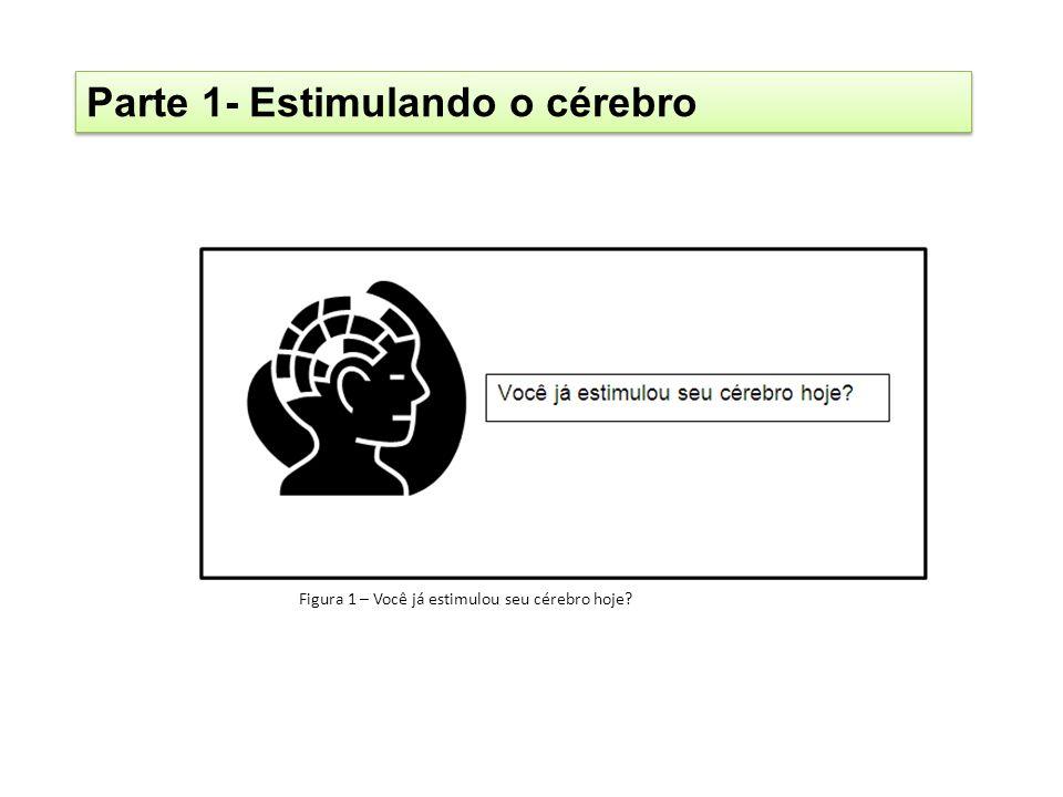 Parte 1- Estimulando o cérebro Figura 1 – Você já estimulou seu cérebro hoje?