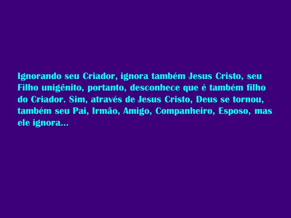 Ignorando seu Criador, ignora também Jesus Cristo, seu Filho unigênito, portanto, desconhece que é também filho do Criador. Sim, através de Jesus Cris