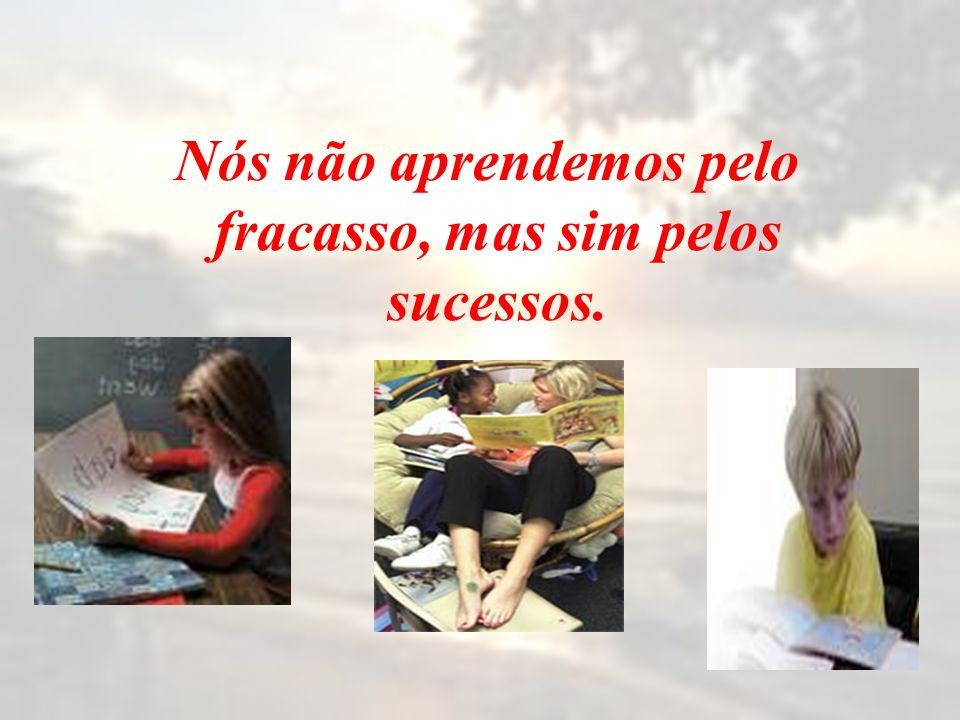 Nós não aprendemos pelo fracasso, mas sim pelos sucessos.
