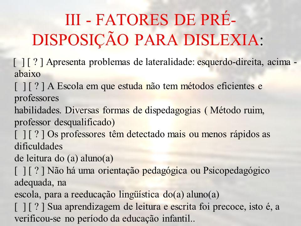 III - FATORES DE PRÉ- DISPOSIÇÃO PARA DISLEXIA: [ ] [ ? ] Apresenta problemas de lateralidade: esquerdo-direita, acima - abaixo [ ] [ ? ] A Escola em