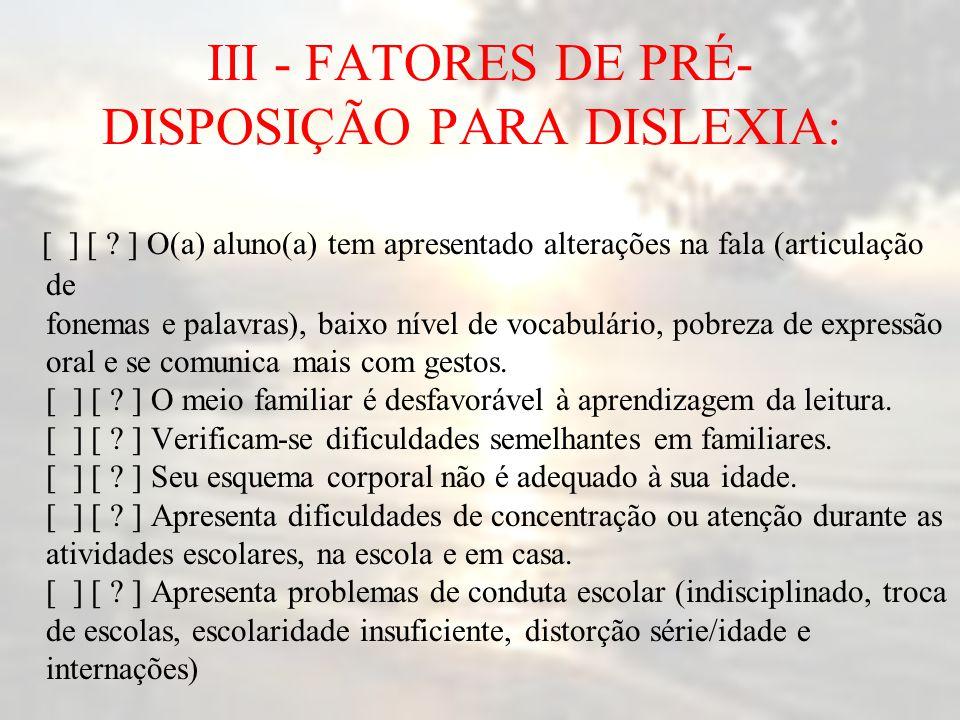 III - FATORES DE PRÉ- DISPOSIÇÃO PARA DISLEXIA: [ ] [ ? ] O(a) aluno(a) tem apresentado alterações na fala (articulação de fonemas e palavras), baixo