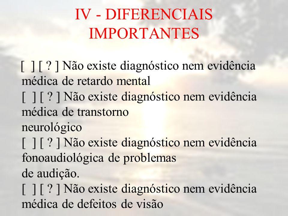 IV - DIFERENCIAIS IMPORTANTES [ ] [ ? ] Não existe diagnóstico nem evidência médica de retardo mental [ ] [ ? ] Não existe diagnóstico nem evidência m