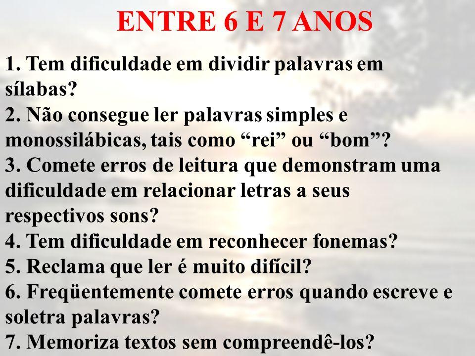 """ENTRE 6 E 7 ANOS 1. Tem dificuldade em dividir palavras em sílabas? 2. Não consegue ler palavras simples e monossilábicas, tais como """"rei"""" ou """"bom""""? 3"""