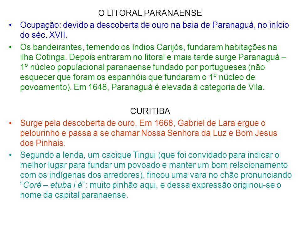 O LITORAL PARANAENSE •Ocupação: devido a descoberta de ouro na baia de Paranaguá, no início do séc. XVII. •Os bandeirantes, temendo os índios Carijós,
