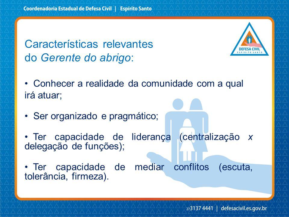 Características relevantes do Gerente do abrigo: • Conhecer a realidade da comunidade com a qual irá atuar; • Ser organizado e pragmático; • Ter capac