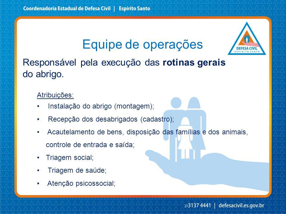 Equipe de operações Responsável pela execução das rotinas gerais do abrigo. Atribuições: • Instalação do abrigo (montagem); • Recepção dos desabrigado