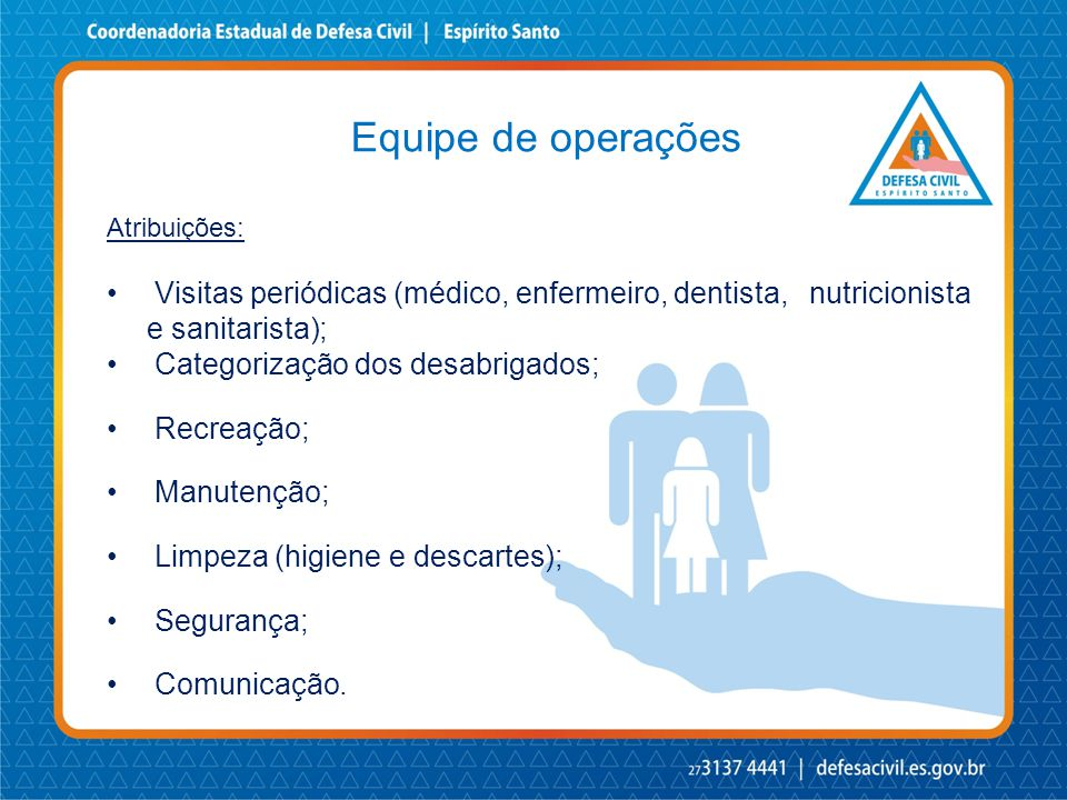 Equipe de operações Atribuições: • Visitas periódicas (médico, enfermeiro, dentista, nutricionista e sanitarista); • Categorização dos desabrigados; •