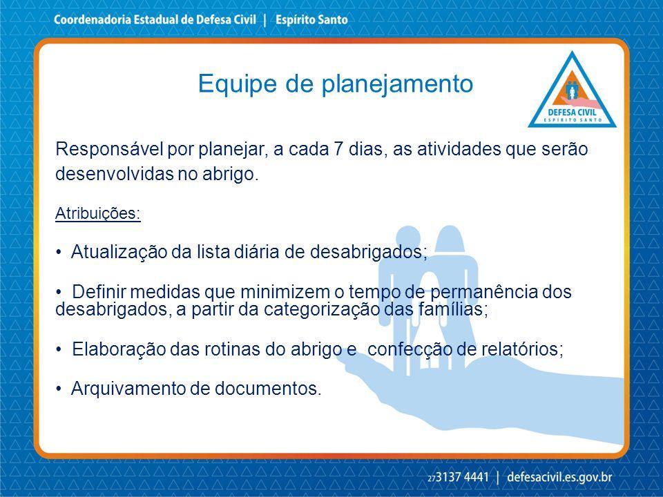 Equipe de planejamento Responsável por planejar, a cada 7 dias, as atividades que serão desenvolvidas no abrigo. Atribuições: • Atualização da lista d