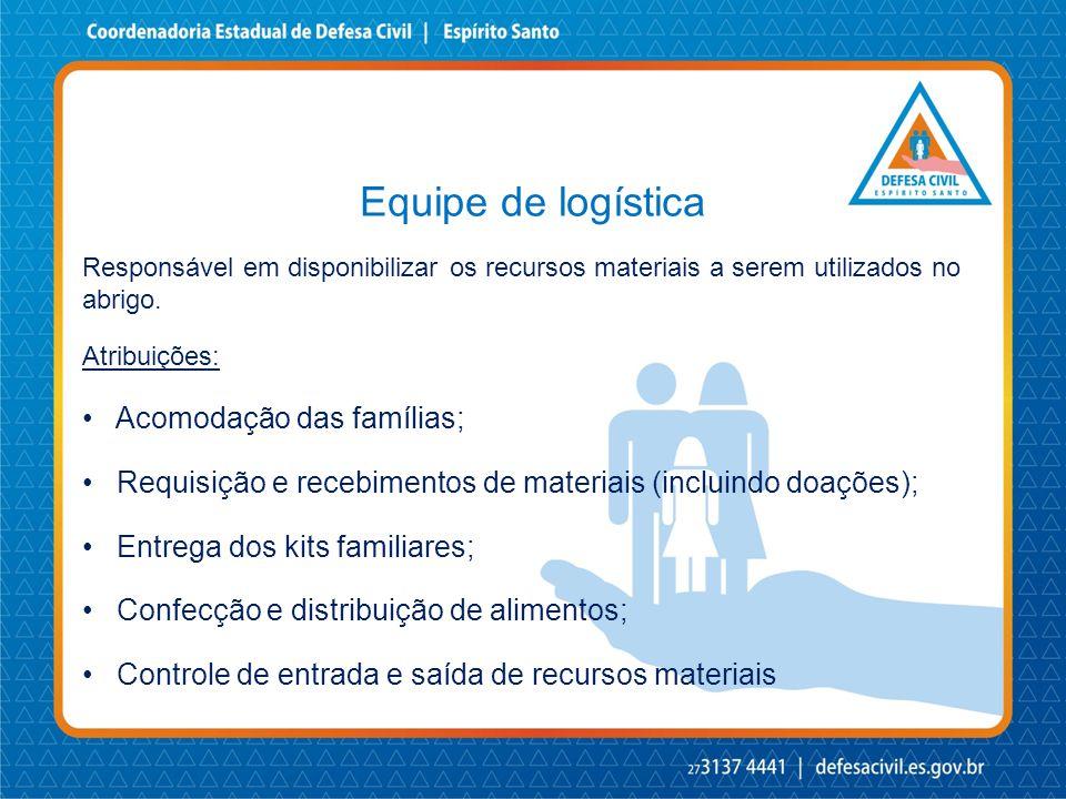 Equipe de logística Responsável em disponibilizar os recursos materiais a serem utilizados no abrigo. Atribuições: • Acomodação das famílias; • Requis