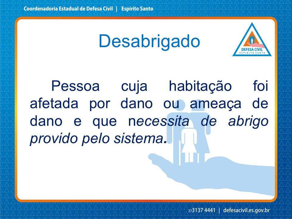 Desabrigado Pessoa cuja habitação foi afetada por dano ou ameaça de dano e que necessita de abrigo provido pelo sistema.