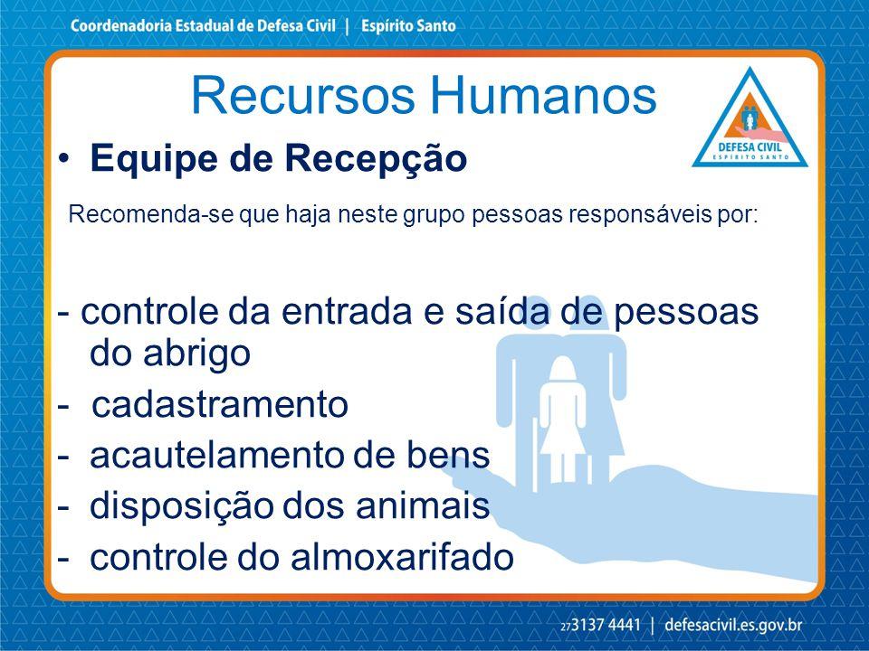 Recursos Humanos •Equipe de Recepção Recomenda-se que haja neste grupo pessoas responsáveis por: - controle da entrada e saída de pessoas do abrigo -