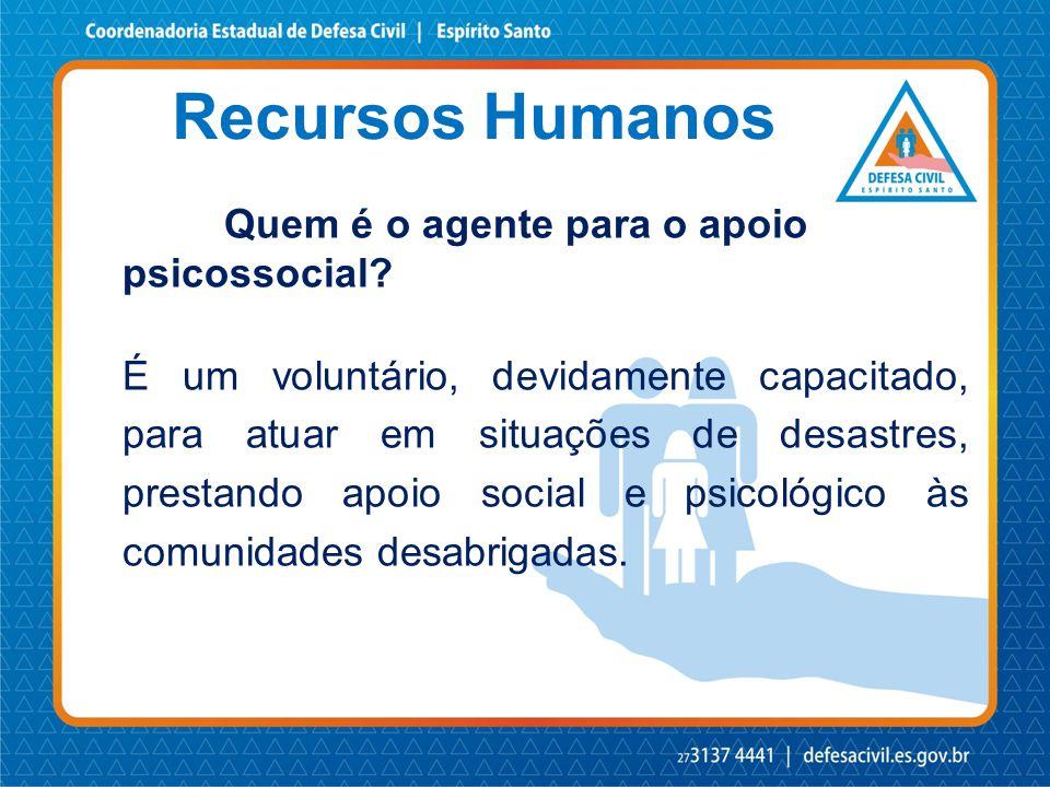 Recursos Humanos Quem é o agente para o apoio psicossocial? É um voluntário, devidamente capacitado, para atuar em situações de desastres, prestando a