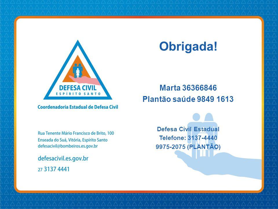 Obrigada! Marta 36366846 Plantão saúde 9849 1613 Defesa Civil Estadual Telefone: 3137-4440 9975-2075 (PLANTÃO)