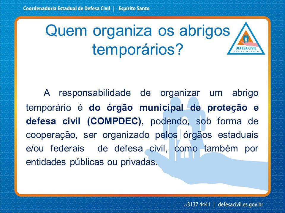 Quem organiza os abrigos temporários? A responsabilidade de organizar um abrigo temporário é do órgão municipal de proteção e defesa civil (COMPDEC),