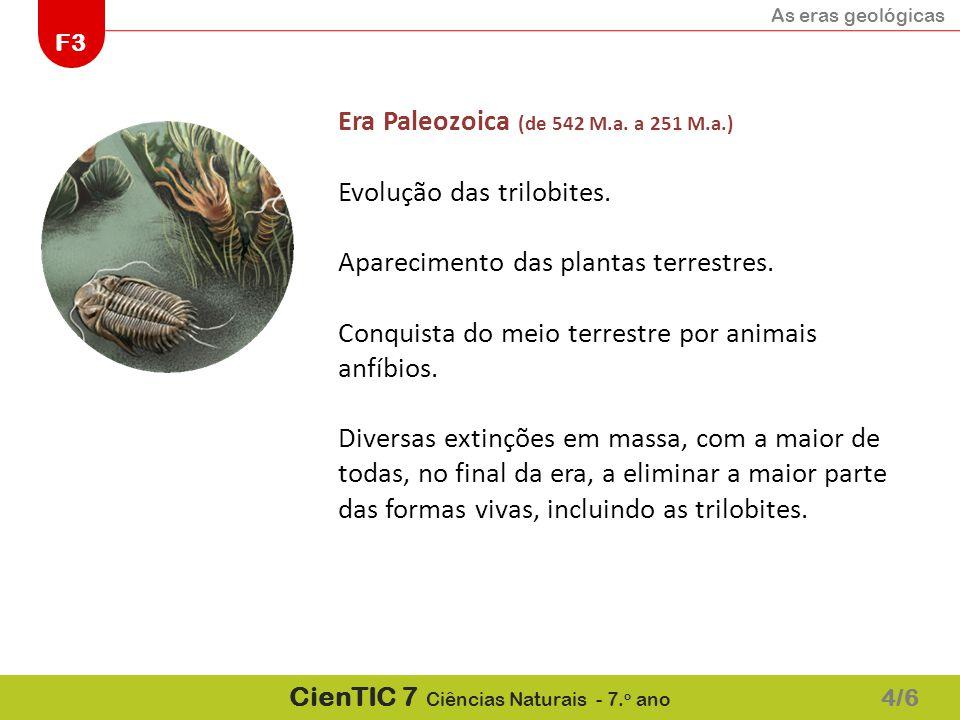 As eras geológicas F3 CienTIC 7 Ciências Naturais - 7. o ano 4/6 Era Paleozoica (de 542 M.a. a 251 M.a.) Evolução das trilobites. Aparecimento das pla