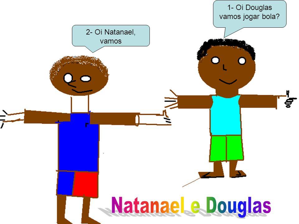 2- Oi Natanael, vamos 1- Oi Douglas vamos jogar bola?