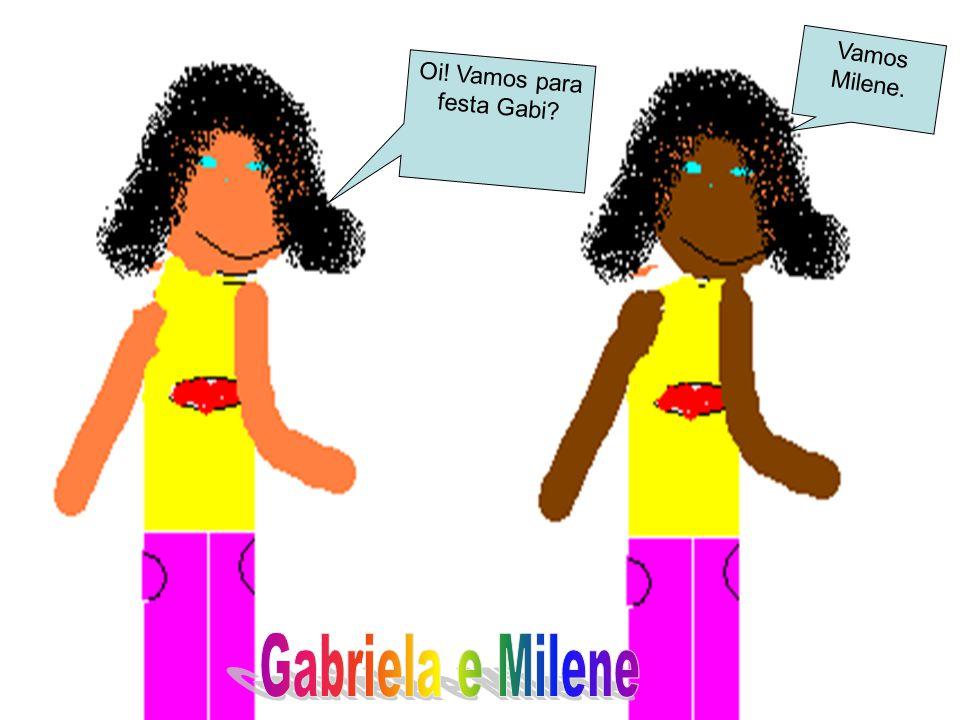 Oi! Vamos para festa Gabi? Vamos Milene.
